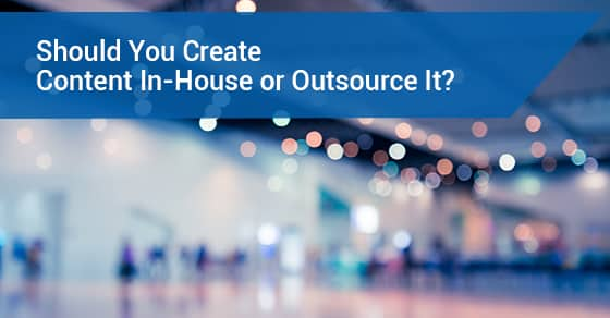 Should You Create Content In-House or Outsource It?